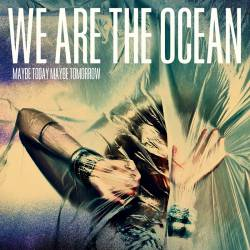 We Are The Ocean : Maybe Today, Maybe Tomorrow